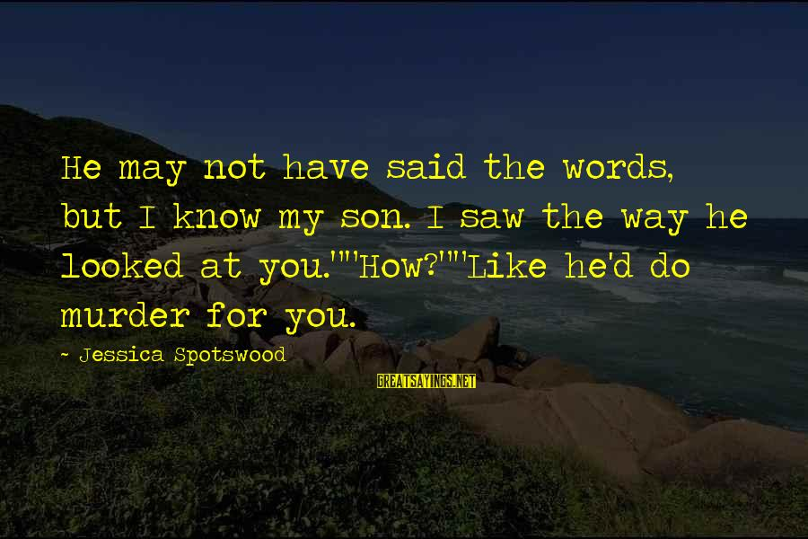 I Do Love U Sayings By Jessica Spotswood: He may not have said the words, but I know my son. I saw the