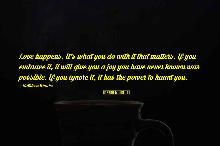 I Do Love U Sayings By Kathleen Brooks: Love happens. It's what you do with it that matters. If you embrace it, it