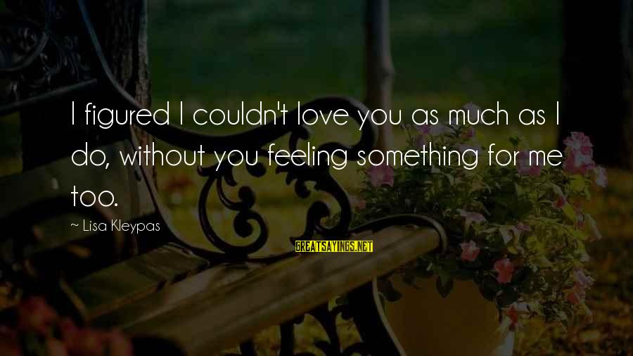 I Do Love U Sayings By Lisa Kleypas: I figured I couldn't love you as much as I do, without you feeling something