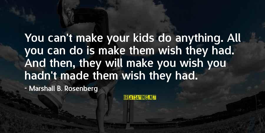 I Do Love U Sayings By Marshall B. Rosenberg: You can't make your kids do anything. All you can do is make them wish