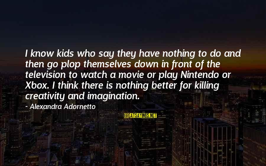 I Do Movie Sayings By Alexandra Adornetto: I know kids who say they have nothing to do and then go plop themselves