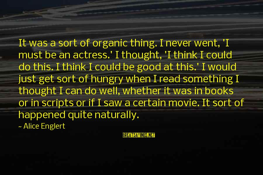 I Do Movie Sayings By Alice Englert: It was a sort of organic thing. I never went, 'I must be an actress.'