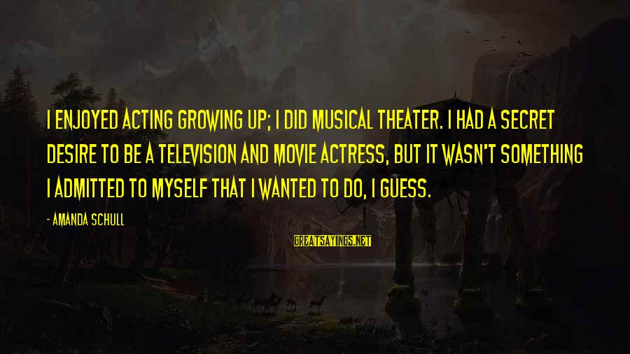 I Do Movie Sayings By Amanda Schull: I enjoyed acting growing up; I did musical theater. I had a secret desire to
