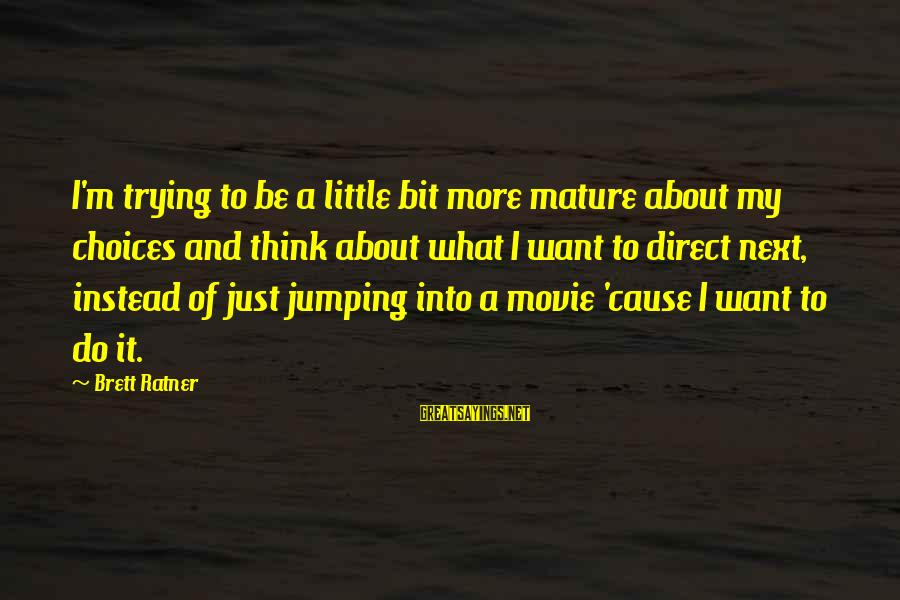 I Do Movie Sayings By Brett Ratner: I'm trying to be a little bit more mature about my choices and think about