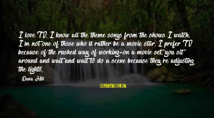I Do Movie Sayings By Dana Hill: I love TV. I know all the theme songs from the shows I watch. I'm