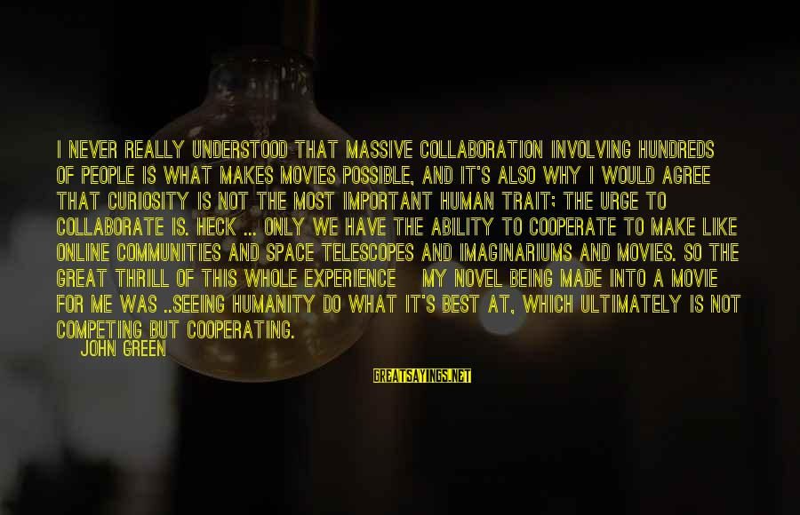 I Do Movie Sayings By John Green: I never really understood that massive collaboration involving hundreds of people is what makes movies