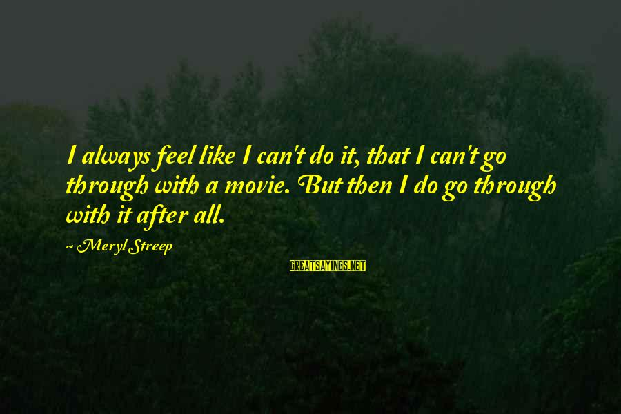 I Do Movie Sayings By Meryl Streep: I always feel like I can't do it, that I can't go through with a