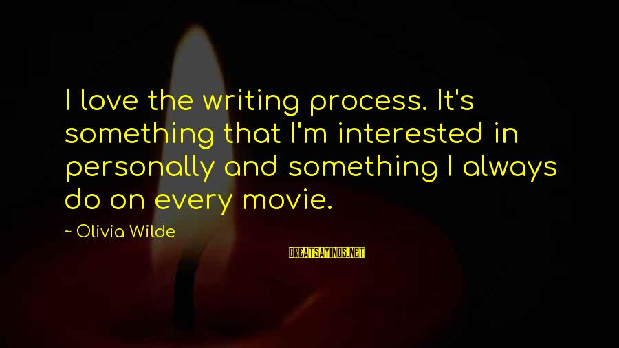 I Do Movie Sayings By Olivia Wilde: I love the writing process. It's something that I'm interested in personally and something I