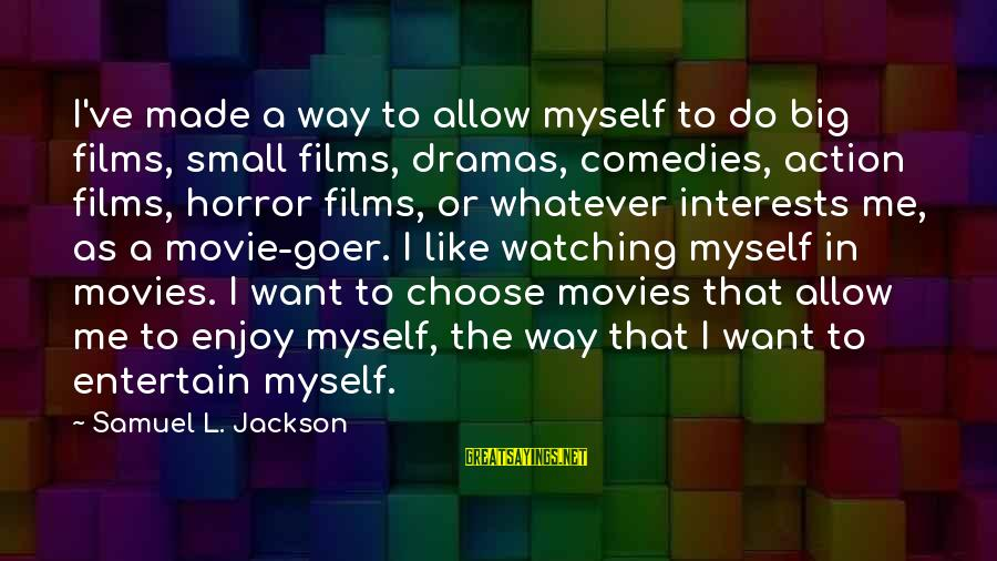 I Do Movie Sayings By Samuel L. Jackson: I've made a way to allow myself to do big films, small films, dramas, comedies,