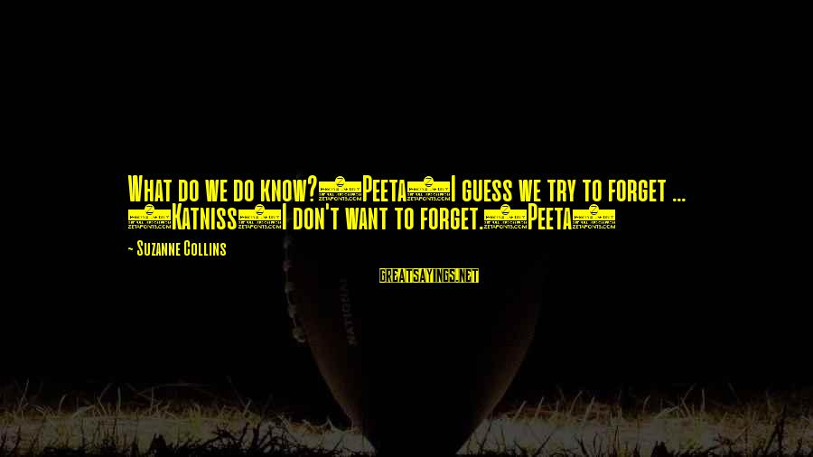 I Do Movie Sayings By Suzanne Collins: What do we do know?(Peeta)I guess we try to forget ... (Katniss)I don't want to