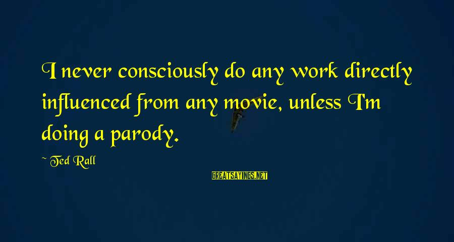 I Do Movie Sayings By Ted Rall: I never consciously do any work directly influenced from any movie, unless I'm doing a
