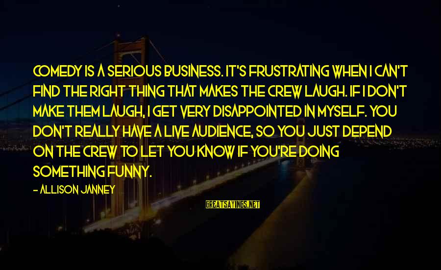 I Don't Depend On You Sayings By Allison Janney: Comedy is a serious business. It's frustrating when I can't find the right thing that