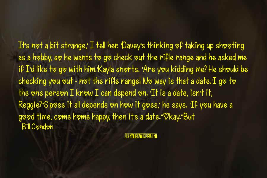 I Don't Depend On You Sayings By Bill Condon: It's not a bit strange,' I tell her. 'Davey's thinking of taking up shooting as