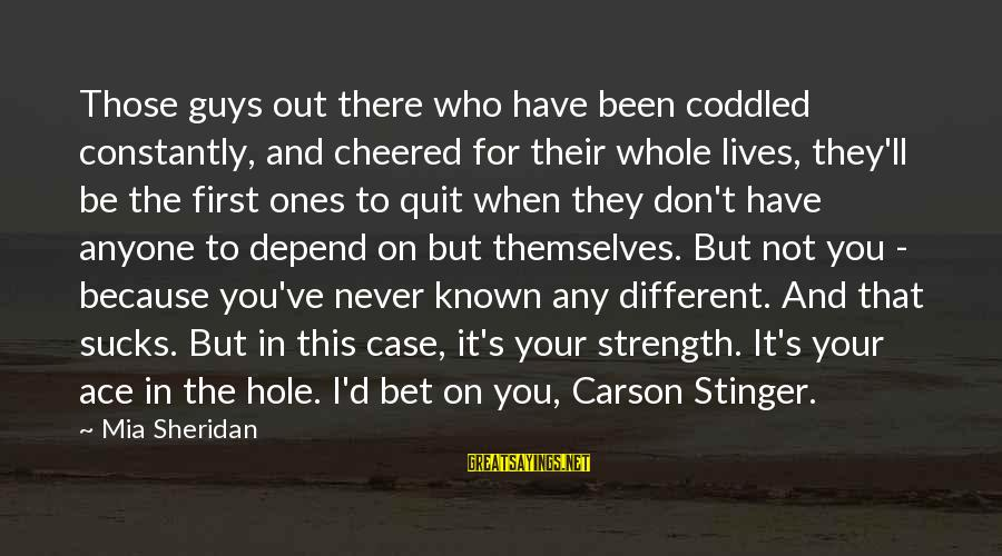 I Don't Depend On You Sayings By Mia Sheridan: Those guys out there who have been coddled constantly, and cheered for their whole lives,