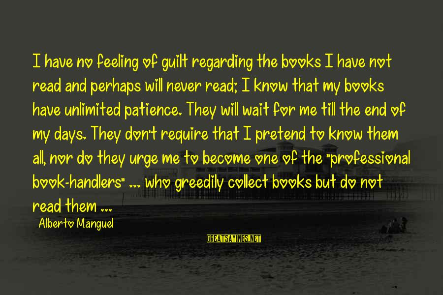 I Don't Have Patience Sayings By Alberto Manguel: I have no feeling of guilt regarding the books I have not read and perhaps