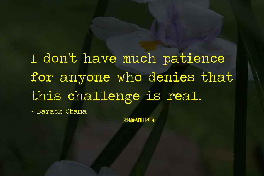 I Don't Have Patience Sayings By Barack Obama: I don't have much patience for anyone who denies that this challenge is real.