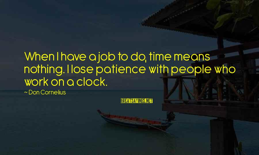 I Don't Have Patience Sayings By Don Cornelius: When I have a job to do, time means nothing. I lose patience with people