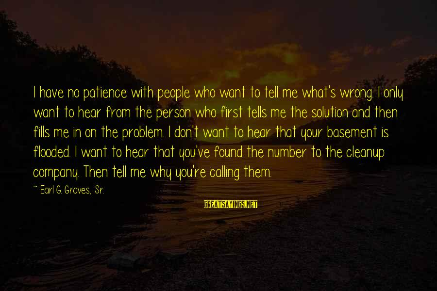 I Don't Have Patience Sayings By Earl G. Graves, Sr.: I have no patience with people who want to tell me what's wrong. I only