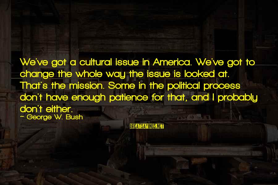 I Don't Have Patience Sayings By George W. Bush: We've got a cultural issue in America. We've got to change the whole way the