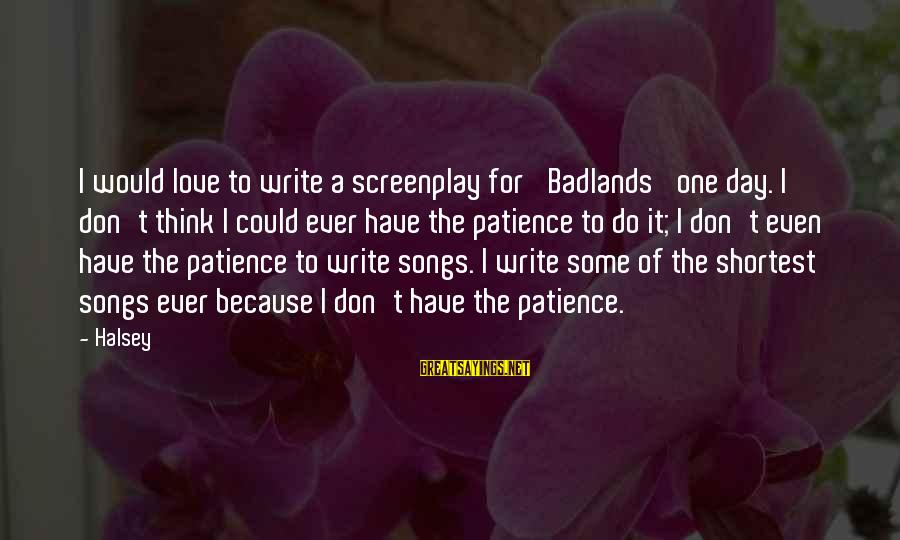 I Don't Have Patience Sayings By Halsey: I would love to write a screenplay for 'Badlands' one day. I don't think I