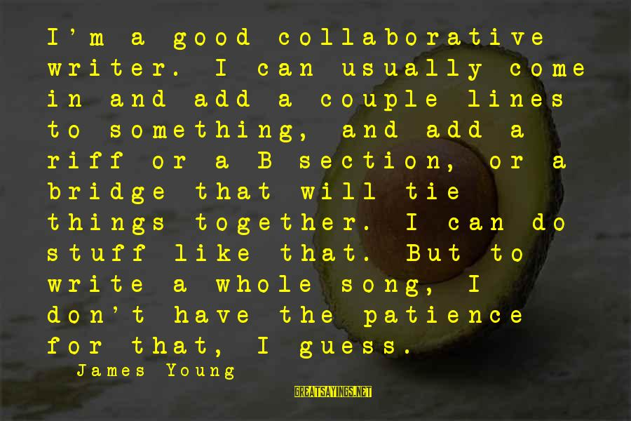 I Don't Have Patience Sayings By James Young: I'm a good collaborative writer. I can usually come in and add a couple lines