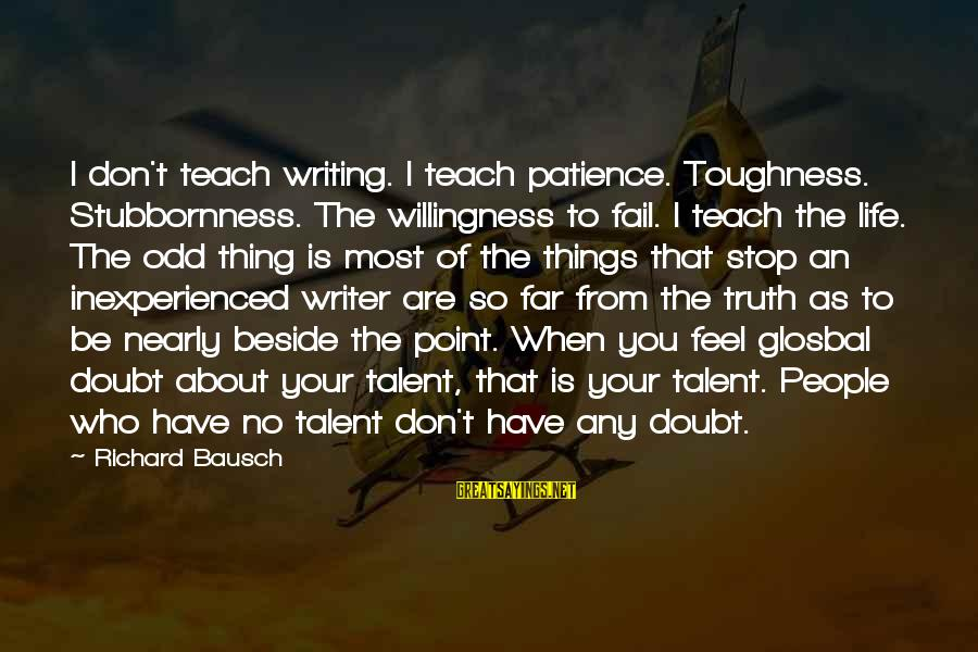 I Don't Have Patience Sayings By Richard Bausch: I don't teach writing. I teach patience. Toughness. Stubbornness. The willingness to fail. I teach