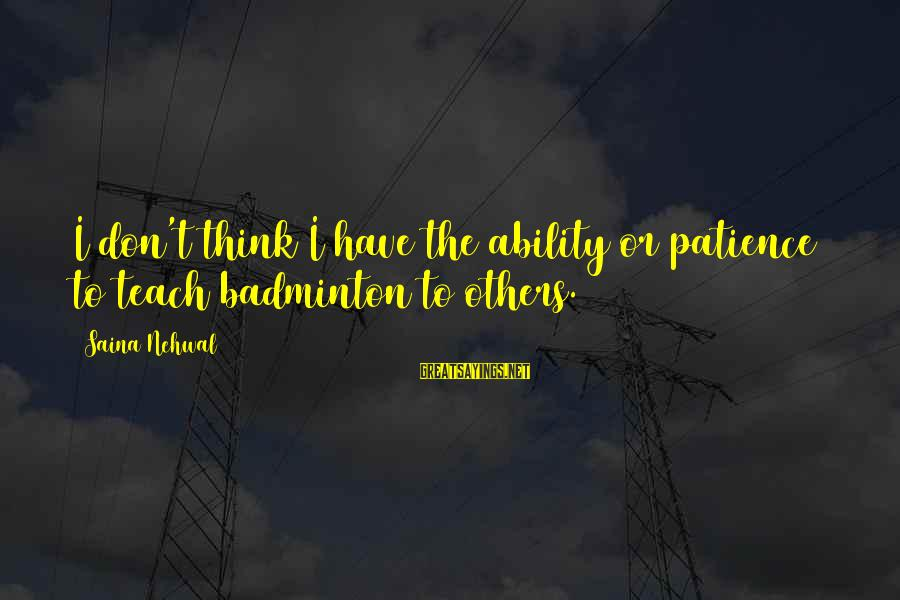 I Don't Have Patience Sayings By Saina Nehwal: I don't think I have the ability or patience to teach badminton to others.