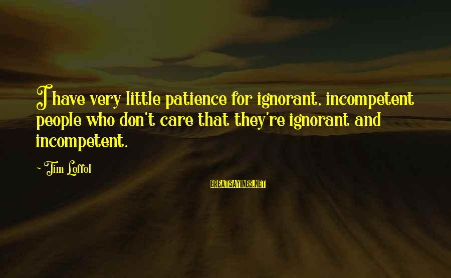 I Don't Have Patience Sayings By Tim Leffel: I have very little patience for ignorant, incompetent people who don't care that they're ignorant