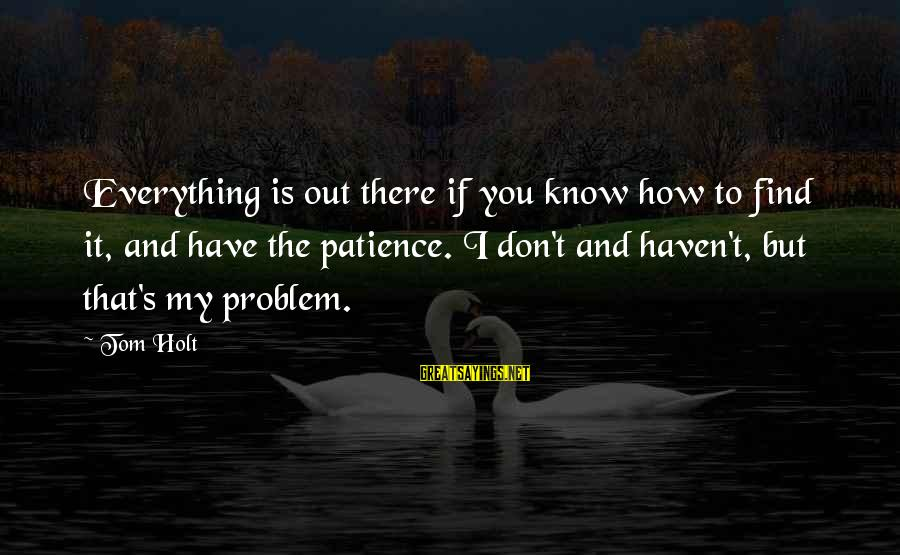 I Don't Have Patience Sayings By Tom Holt: Everything is out there if you know how to find it, and have the patience.