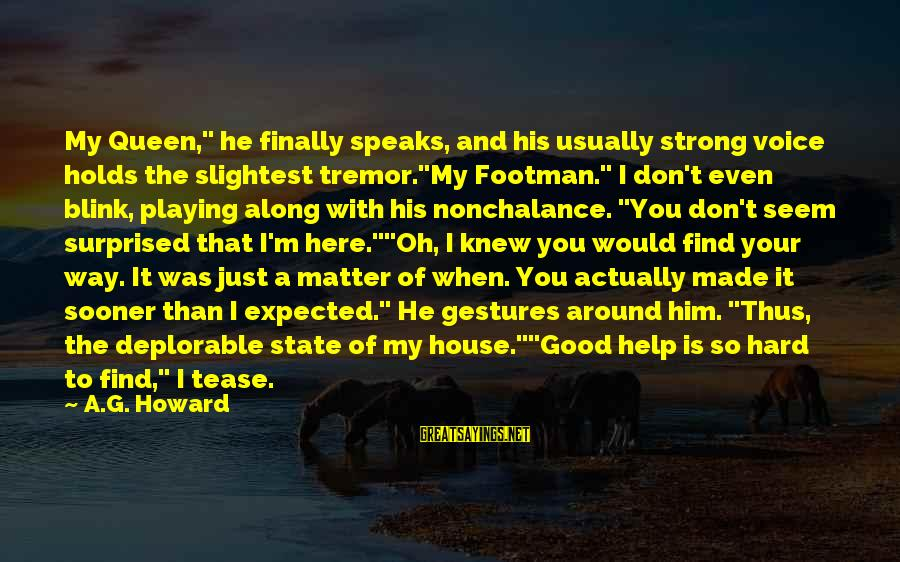 """I Don't Matter To Him Sayings By A.G. Howard: My Queen,"""" he finally speaks, and his usually strong voice holds the slightest tremor.""""My Footman."""""""