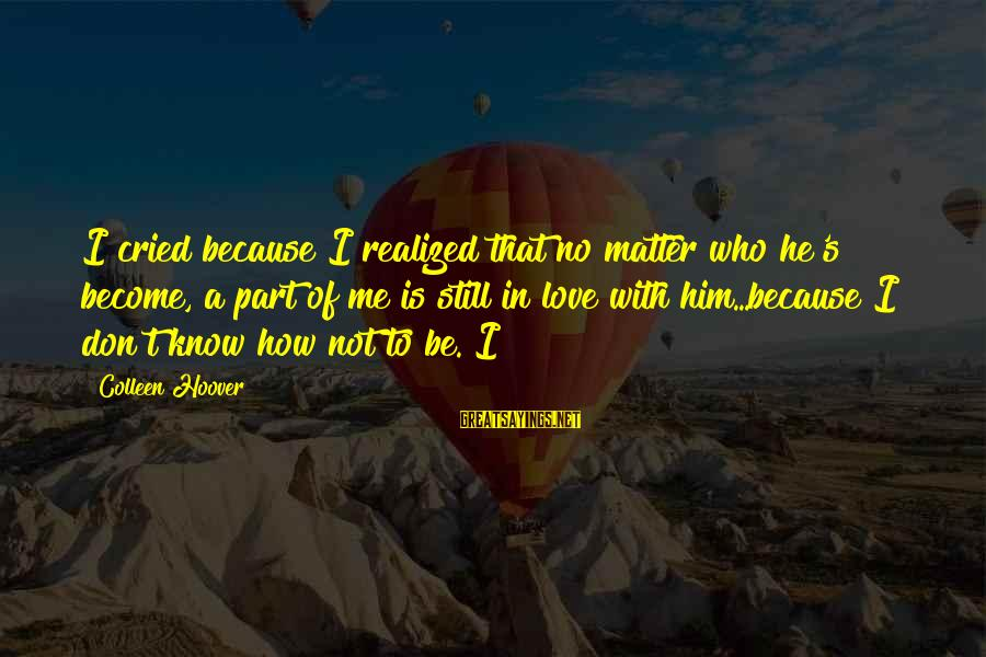 I Don't Matter To Him Sayings By Colleen Hoover: I cried because I realized that no matter who he's become, a part of me