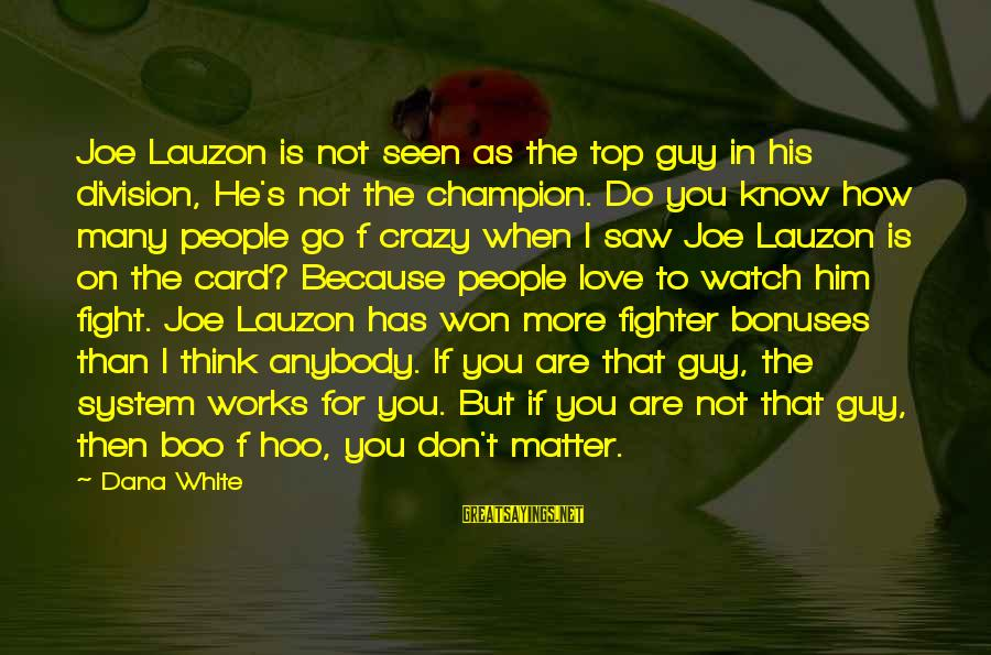 I Don't Matter To Him Sayings By Dana White: Joe Lauzon is not seen as the top guy in his division, He's not the