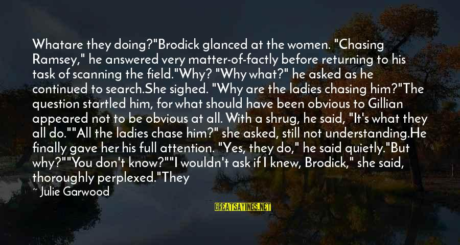 """I Don't Matter To Him Sayings By Julie Garwood: Whatare they doing?""""Brodick glanced at the women. """"Chasing Ramsey,"""" he answered very matter-of-factly before returning"""