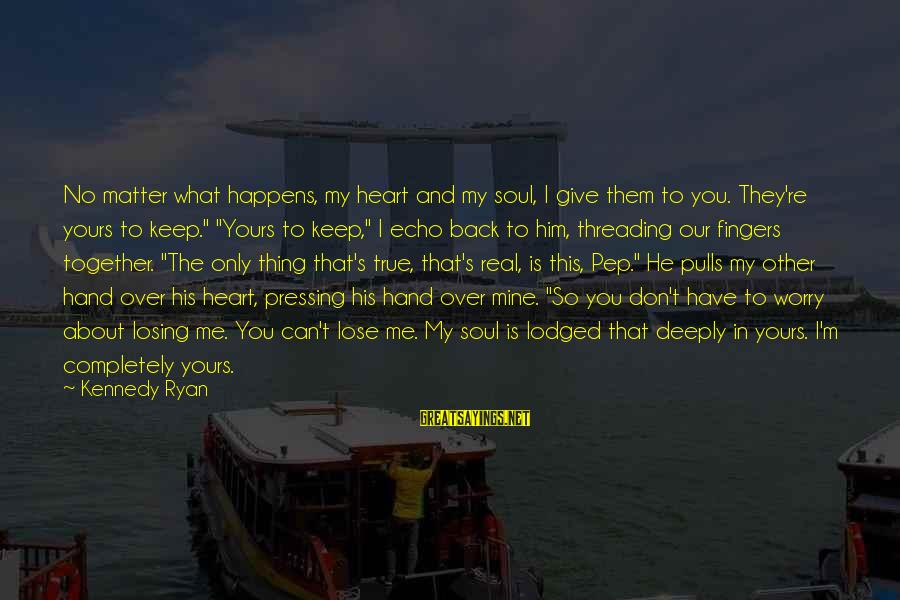 I Don't Matter To Him Sayings By Kennedy Ryan: No matter what happens, my heart and my soul, I give them to you. They're