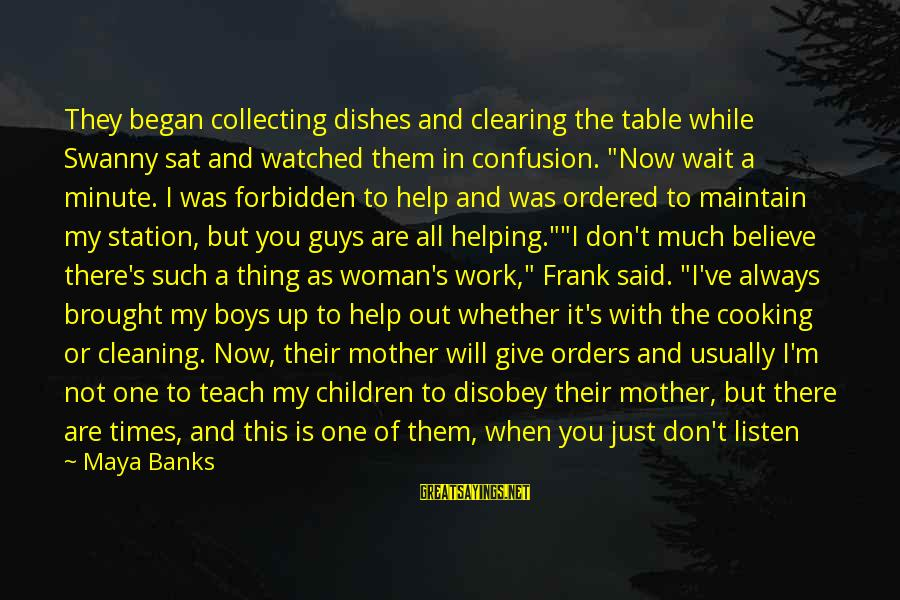 I Don't Matter To Him Sayings By Maya Banks: They began collecting dishes and clearing the table while Swanny sat and watched them in
