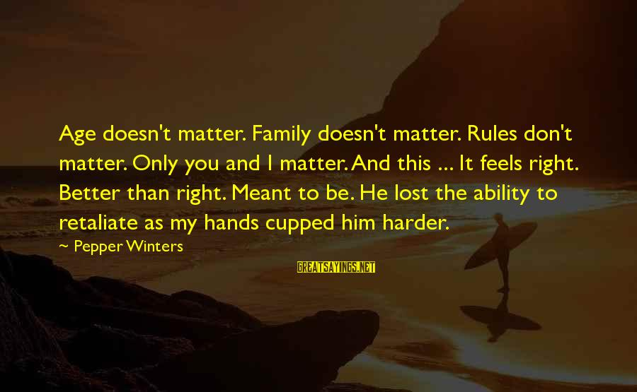 I Don't Matter To Him Sayings By Pepper Winters: Age doesn't matter. Family doesn't matter. Rules don't matter. Only you and I matter. And