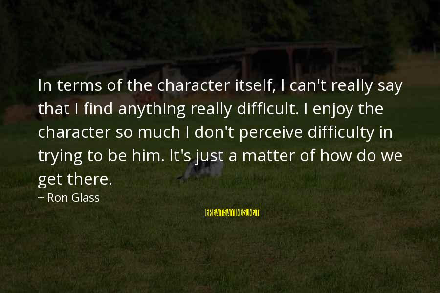 I Don't Matter To Him Sayings By Ron Glass: In terms of the character itself, I can't really say that I find anything really
