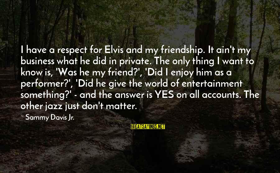 I Don't Matter To Him Sayings By Sammy Davis Jr.: I have a respect for Elvis and my friendship. It ain't my business what he