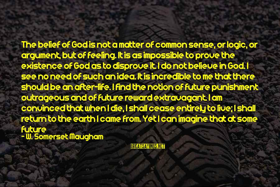 I Don't Matter To Him Sayings By W. Somerset Maugham: The belief of God is not a matter of common sense, or logic, or argument,