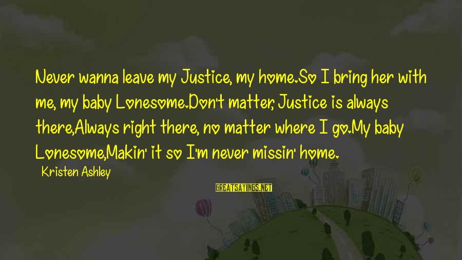 I Don't Wanna Go Home Sayings By Kristen Ashley: Never wanna leave my Justice, my home.So I bring her with me, my baby Lonesome.Don't