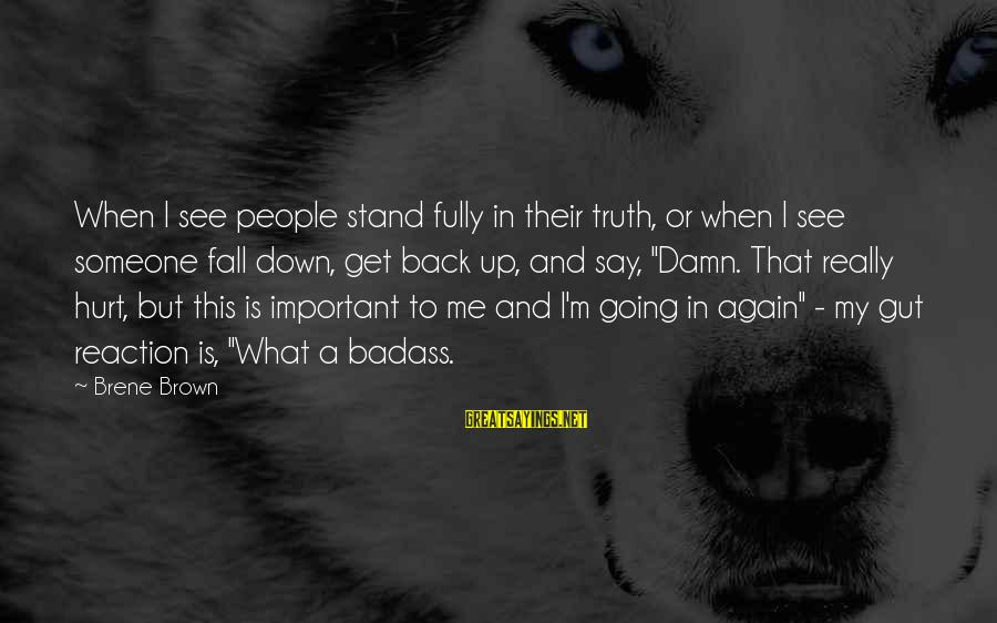 I Fall And Get Back Up Sayings By Brene Brown: When I see people stand fully in their truth, or when I see someone fall