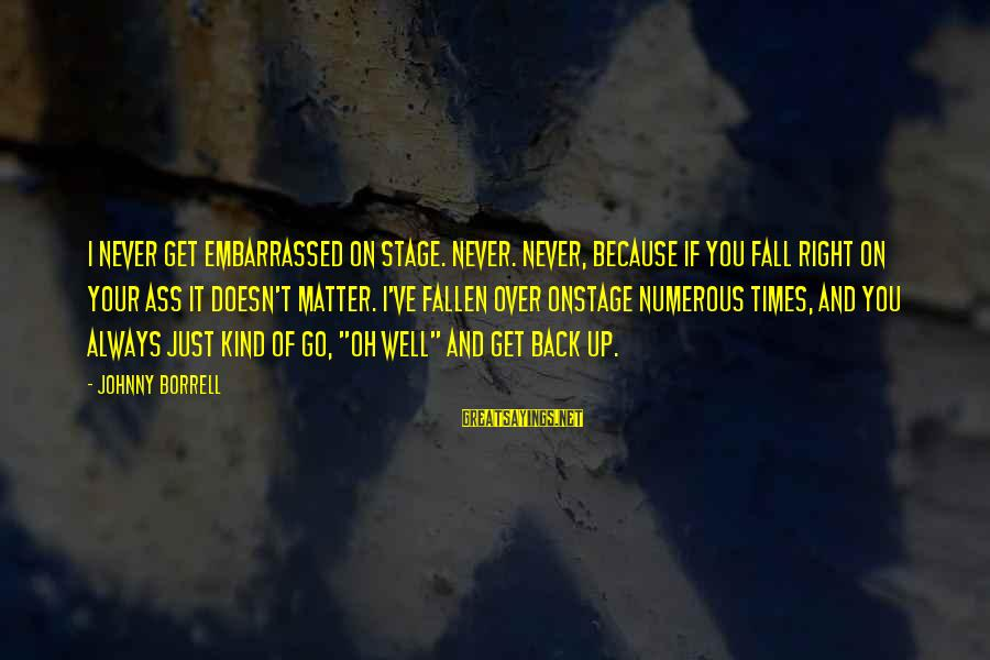 I Fall And Get Back Up Sayings By Johnny Borrell: I never get embarrassed on stage. Never. Never, because if you fall right on your