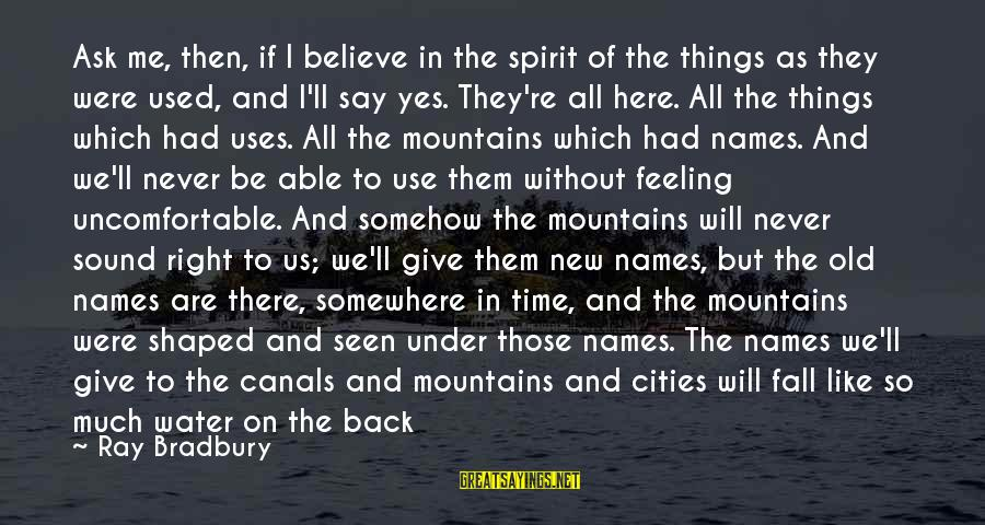 I Fall And Get Back Up Sayings By Ray Bradbury: Ask me, then, if I believe in the spirit of the things as they were
