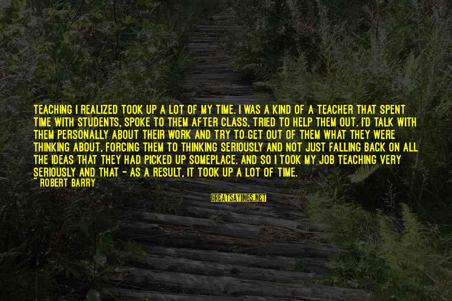 I Fall And Get Back Up Sayings By Robert Barry: Teaching I realized took up a lot of my time. I was a kind of