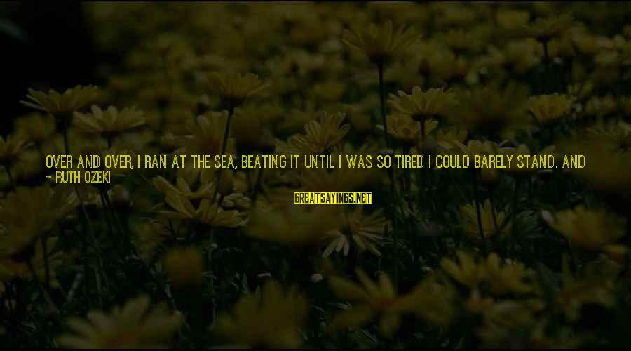 I Fall And Get Back Up Sayings By Ruth Ozeki: Over and over, I ran at the sea, beating it until I was so tired