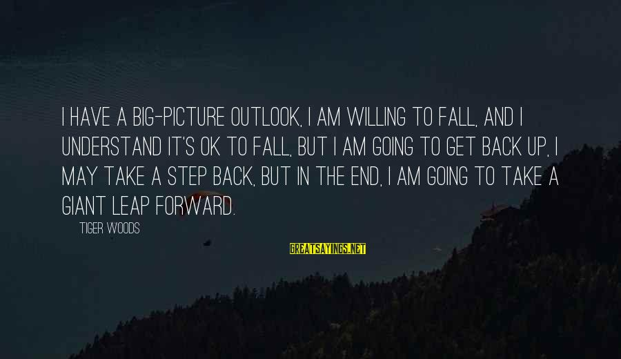 I Fall And Get Back Up Sayings By Tiger Woods: I have a big-picture outlook, I am willing to fall, and I understand it's ok