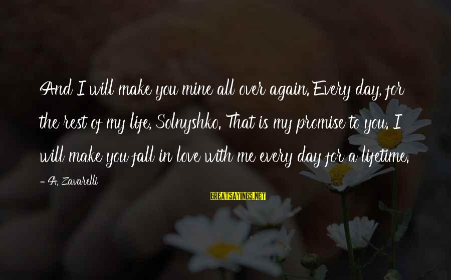 I Fall In Love With You Over And Over Again Sayings By A. Zavarelli: And I will make you mine all over again. Every day, for the rest of
