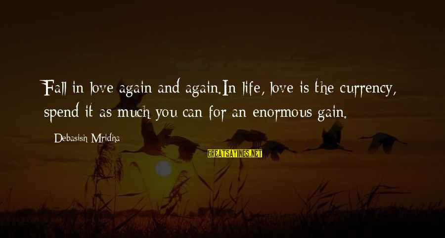 I Fall In Love With You Over And Over Again Sayings By Debasish Mridha: Fall in love again and again.In life, love is the currency, spend it as much