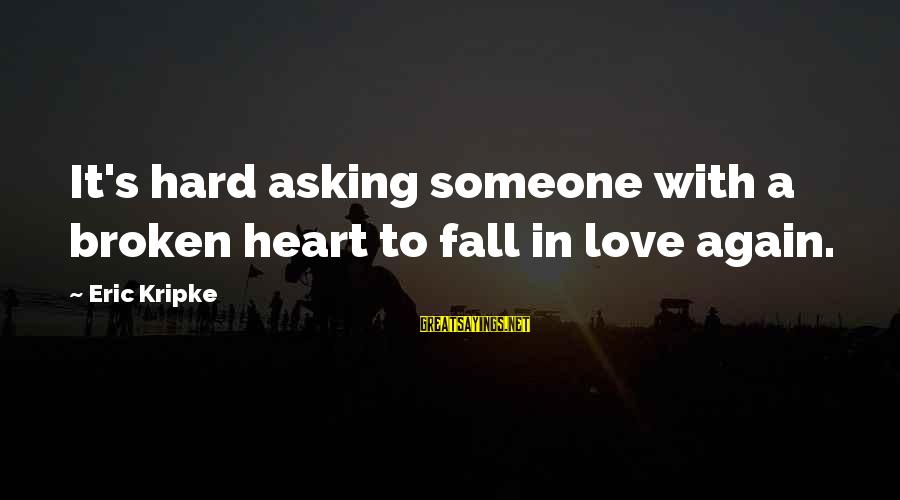 I Fall In Love With You Over And Over Again Sayings By Eric Kripke: It's hard asking someone with a broken heart to fall in love again.