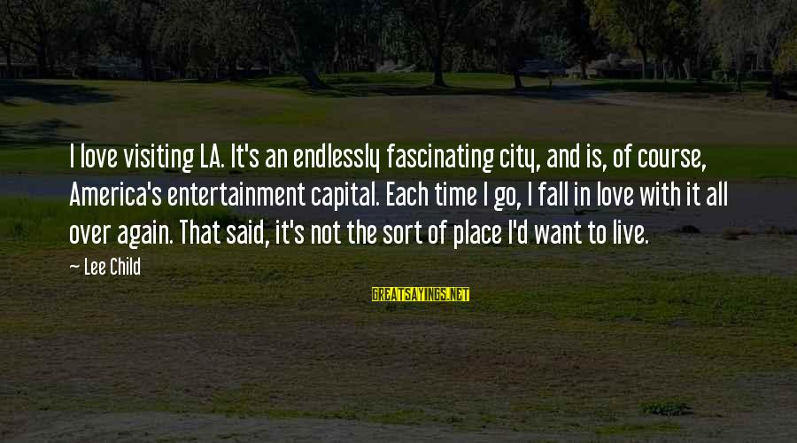 I Fall In Love With You Over And Over Again Sayings By Lee Child: I love visiting LA. It's an endlessly fascinating city, and is, of course, America's entertainment